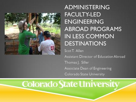 ADMINISTERING FACULTY-LED ENGINEERING ABROAD PROGRAMS IN LESS COMMON DESTINATIONS Scot T. Allen Assistant Director of Education Abroad Thomas J. Siller.