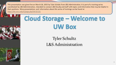 "Tyler Schultz L&S Administration 1 Welcome to the presentation: ""Cloud Storage – Welcome to UW Box,"" this presentation was included in the ""Campus IT Tools"""