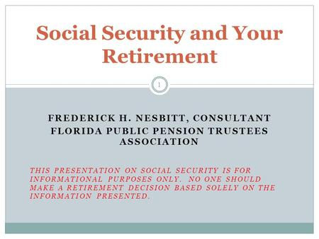 FREDERICK H. NESBITT, CONSULTANT FLORIDA PUBLIC PENSION TRUSTEES ASSOCIATION THIS PRESENTATION ON SOCIAL SECURITY IS FOR INFORMATIONAL PURPOSES ONLY. NO.