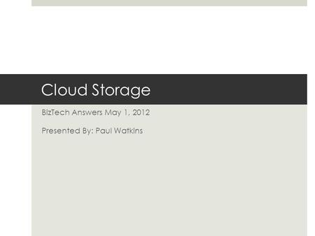 Cloud Storage BizTech Answers May 1, 2012 Presented By: Paul Watkins.