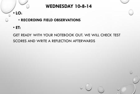 WEDNESDAY 10-8-14 LO: RECORDING FIELD OBSERVATIONS ET: GET READY WITH YOUR NOTEBOOK OUT. WE WILL CHECK TEST SCORES AND WRITE A REFLECTION AFTERWARDS.