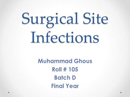 Surgical Site Infections Muhammad Ghous Roll # 105 Batch D Final Year.
