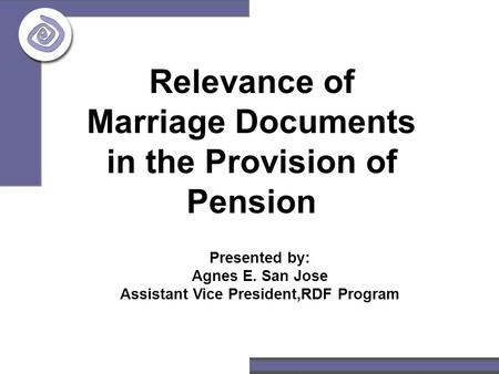Relevance of Marriage Documents in the Provision of Pension Presented by: Agnes E. San Jose Assistant Vice President,RDF Program.