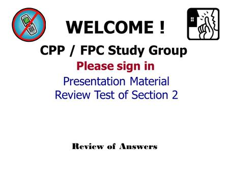 CPP / FPC Study Group WELCOME ! Please sign in Review of Answers Presentation Material Review Test of Section 2.