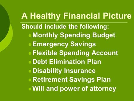 A Healthy Financial Picture Should include the following: Monthly Spending Budget Emergency Savings Flexible Spending Account Debt Elimination Plan Disability.