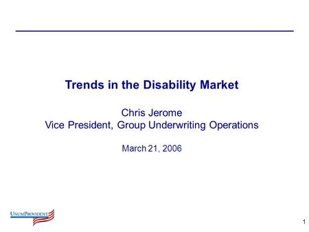 1 Trends in the Disability Market Chris Jerome Vice President, Group Underwriting Operations March 21, 2006.