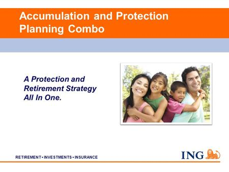 RETIREMENT INVESTMENTS INSURANCE Accumulation and Protection Planning Combo A Protection and Retirement Strategy All In One.