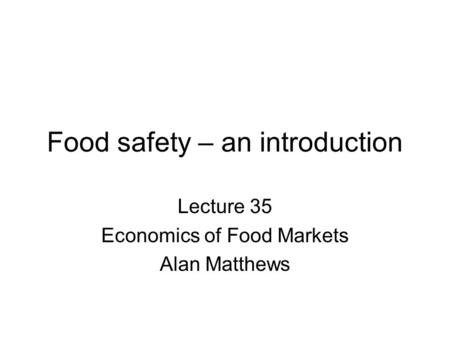 Food safety – an introduction Lecture 35 Economics of Food Markets Alan Matthews.