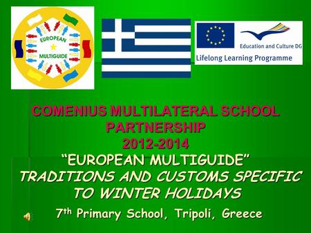"COMENIUS MULTILATERAL SCHOOL PARTNERSHIP 2012-2014 ""EUROPEAN MULTIGUIDE"" TRADITIONS AND CUSTOMS SPECIFIC TO WINTER HOLIDAYS 7th Primary School, Tripoli,"