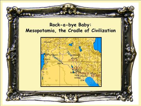 Rock-a-bye Baby: Mesopotamia, the Cradle of Civilization.