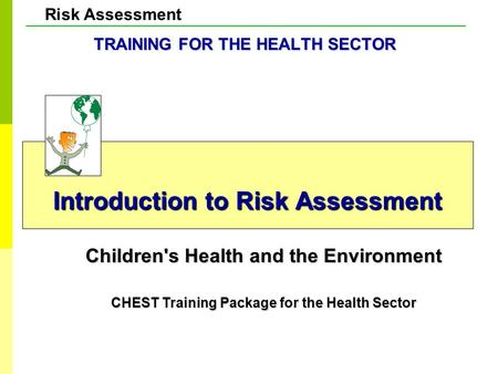 Risk Assessment Introduction to Risk Assessment Children's Health and the Environment CHEST Training Package for the Health Sector TRAINING FOR THE HEALTH.