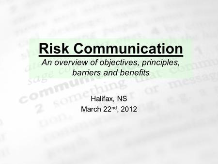 1 Risk Communication An overview of objectives, principles, barriers and benefits Halifax, NS March 22 nd, 2012.