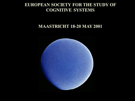 EUROPEAN SOCIETY FOR THE STUDY OF COGNITIVE SYSTEMS MAASTRICHT 18-20 MAY 2001.