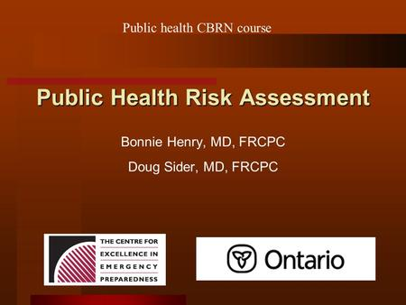 Public Health Risk Assessment Bonnie Henry, MD, FRCPC Doug Sider, MD, FRCPC Public health CBRN course.
