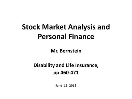 Stock Market Analysis and Personal Finance Mr. Bernstein Disability and Life Insurance, pp 460-471 June 15, 2015.