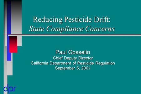 Reducing Pesticide Drift: State Compliance Concerns Paul Gosselin Chief Deputy Director California Department of Pesticide Regulation September 6, 2001.