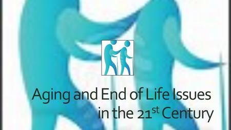 Aging and End of Life Issues in the 21 st Century.