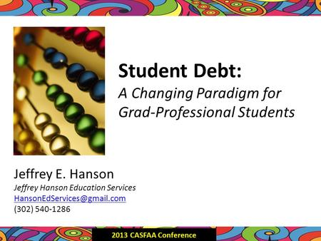 Student Debt: A Changing Paradigm for Grad-Professional Students Jeffrey E. Hanson Jeffrey Hanson Education Services (302) 540-1286.
