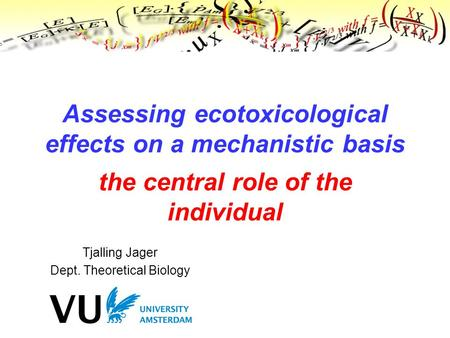 Tjalling Jager Dept. Theoretical Biology Assessing ecotoxicological effects on a mechanistic basis the central role of the individual.