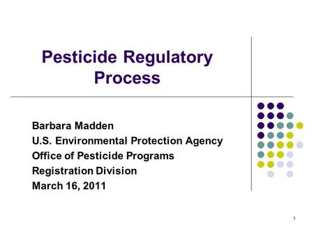1 Pesticide Regulatory Process Barbara Madden U.S. Environmental Protection Agency Office of Pesticide Programs Registration Division March 16, 2011.