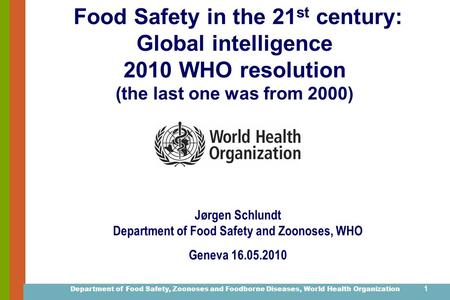 Department of Food Safety, Zoonoses and Foodborne Diseases, World Health Organization 1 Food Safety in the 21 st century: Global intelligence 2010 WHO.