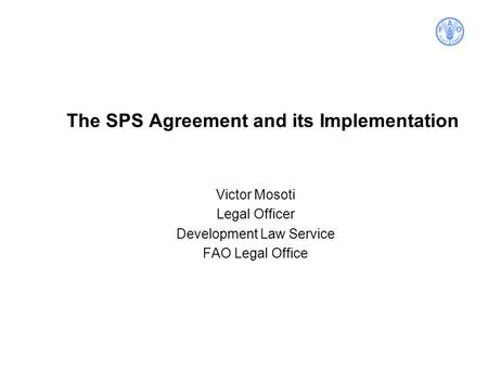 The SPS Agreement and its Implementation Victor Mosoti Legal Officer Development Law Service FAO Legal Office.