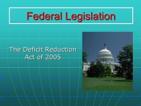 Federal Legislation The Deficit Reduction Act of 2005.