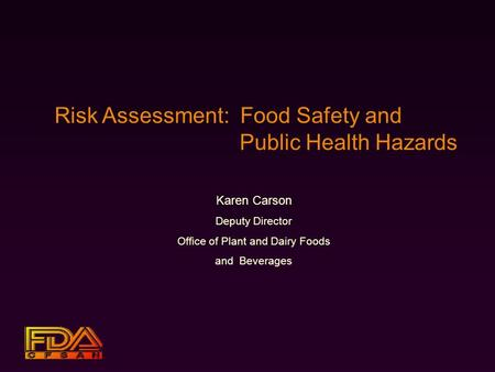 Risk Assessment: Food Safety and Public Health Hazards Karen Carson Deputy Director Office of Plant and Dairy Foods and Beverages.