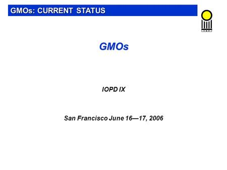 GMOs GMOs IOPD IX San Francisco June 16—17, 2006 GMOs: CURRENT STATUS.