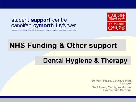 50 Park Place, Cathays Park Campus 2nd Floor, Cardigan House, Heath Park Campus NHS Funding & Other support Dental Hygiene & Therapy.