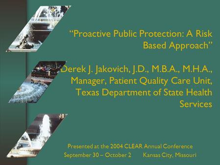 """Proactive Public Protection: A Risk Based Approach"" Derek J. Jakovich, J.D., M.B.A., M.H.A., Manager, Patient Quality Care Unit, Texas Department of State."