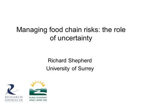 Managing food chain risks: the role of uncertainty Richard Shepherd University of Surrey.