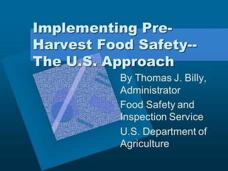 Implementing Pre- Harvest Food Safety-- The U.S. Approach By Thomas J. Billy, Administrator Food Safety and Inspection Service U.S. Department of Agriculture.