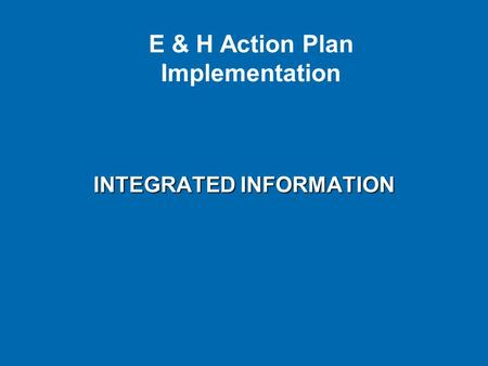 INTEGRATED INFORMATION E & H Action Plan Implementation.