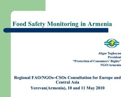 "Regional FAO/NGOs – CSOs Consultation for Europe and Central Asia Yerevan(Armenia), 10 and 11 May 2010 Abgar Yeghoyan President ""Protection of Consumers'"