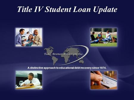 Title IV Student Loan Update A distinctive approach to educational debt recovery since 1974.