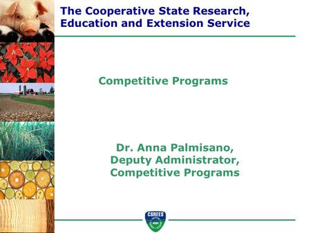 Dr. Anna Palmisano, Deputy Administrator, Competitive Programs The Cooperative State Research, Education and Extension Service Competitive Programs.