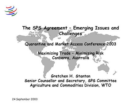 24 September 2003 The SPS Agreement – Emerging Issues and Challenges Quarantine and Market Access Conference 2003 Maximizing Trade – Minimizing Risk Canberra,