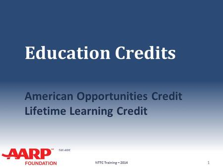 TAX-AIDE Education Credits American Opportunities Credit Lifetime Learning Credit NTTC Training – 2014 1.