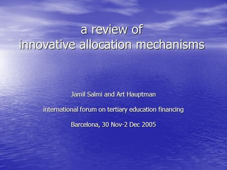 A review of innovative allocation mechanisms Jamil Salmi and Art Hauptman international forum on tertiary education financing Barcelona, 30 Nov-2 Dec 2005.