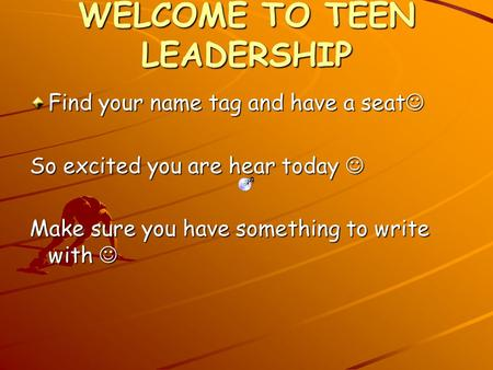 WELCOME TO TEEN LEADERSHIP Find your name tag and have a seat Find your name tag and have a seat So excited you are hear today So excited you are hear.
