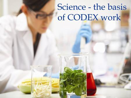 Science - the basis of CODEX work. The Role of Science in Codex Decision-Making Key principles Risk analysis guide Codex stds from development to implementation.