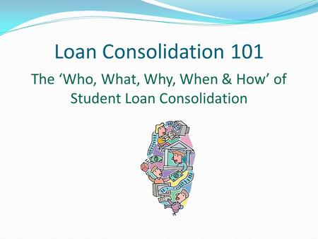 Loan Consolidation 101 The 'Who, What, Why, When & How' of Student Loan Consolidation.