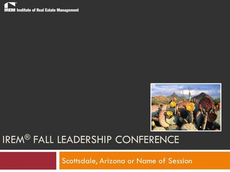 IREM ® FALL LEADERSHIP CONFERENCE Scottsdale, Arizona or Name of Session.