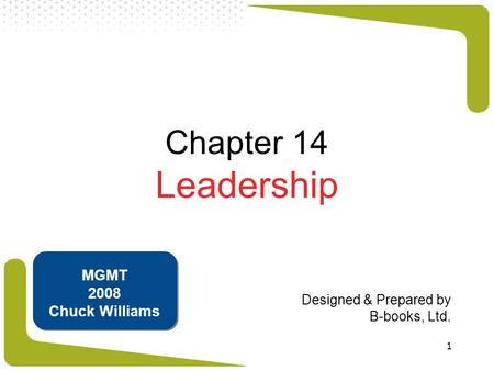 1 Chapter 14 Leadership Designed & Prepared by B-books, Ltd. MGMT 2008 Chuck Williams.