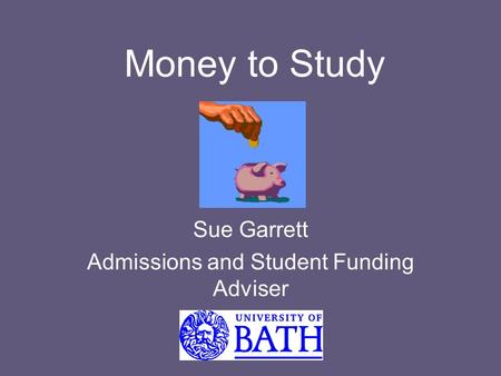 Money to Study Sue Garrett Admissions and Student Funding Adviser.