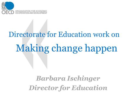 Directorate for Education work on Making change happen Barbara Ischinger Director for Education 11.