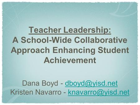 Teacher Leadership: A School-Wide Collaborative Approach Enhancing Student Achievement Dana Boyd - Kristen Navarro -