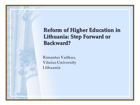 Reform of Higher Education in Lithuania: Step Forward or Backward? Rimantas Vaitkus, Vilnius University Lithuania.