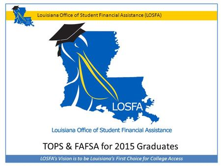 LOSFA's Vision is to be Louisiana's First Choice for College Access Louisiana Office of Student Financial Assistance (LOSFA) TOPS & FAFSA for 2015 Graduates.